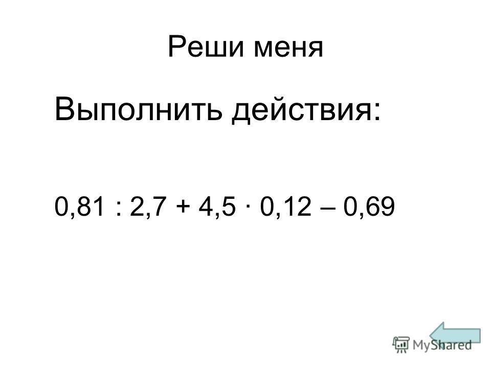 Реши меня Выполнить действия: 0,81 : 2,7 + 4,5 · 0,12 – 0,69