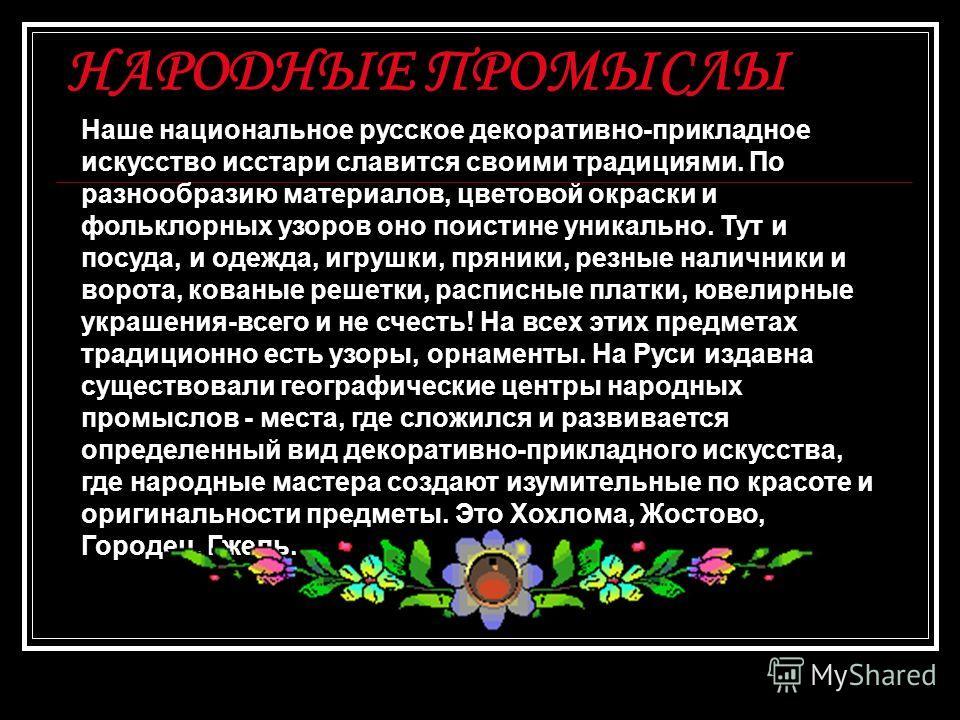 НАРОДНЫЕ ПРОМЫСЛЫ Наше национальное русское декоративно-прикладное искусство исстари славится своими традициями. По разнообразию материалов, цветовой окраски и фольклорных узоров оно поистине уникально. Тут и посуда, и одежда, игрушки, пряники, резны
