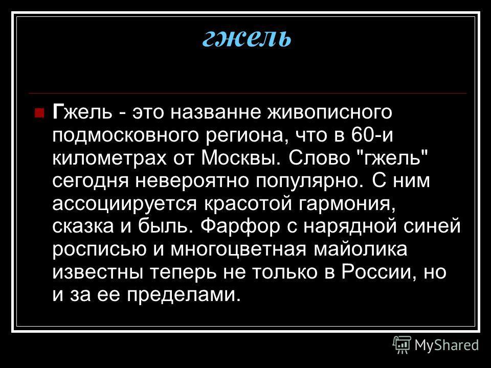 гжель Гжель - это названне живописного подмосковного региона, что в 60-и километрах от Москвы. Слово