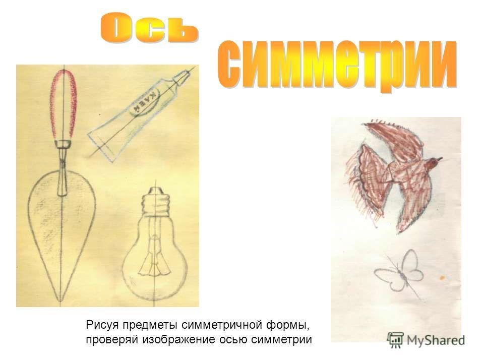 Рисуя предметы симметричной формы, проверяй изображение осью симметрии
