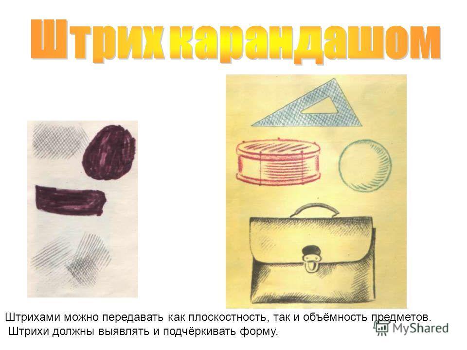 Штрихами можно передавать как плоскостность, так и объёмность предметов. Штрихи должны выявлять и подчёркивать форму.