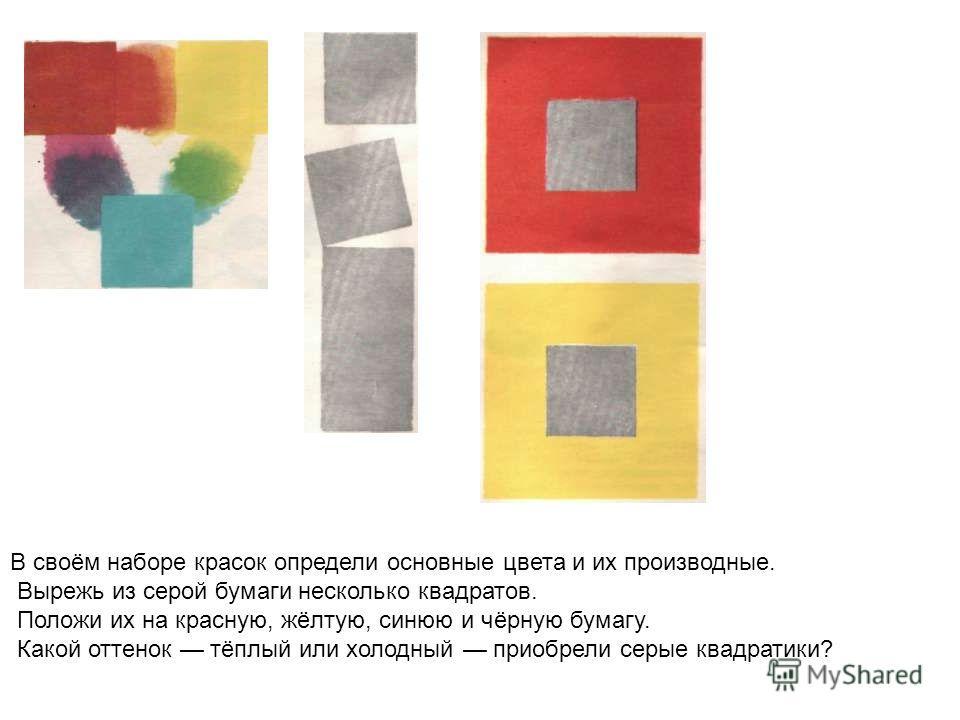 В своём наборе красок определи основные цвета и их производные. Вырежь из серой бумаги несколько квадратов. Положи их на красную, жёлтую, синюю и чёрную бумагу. Какой оттенок тёплый или холодный приобрели серые квадратики?