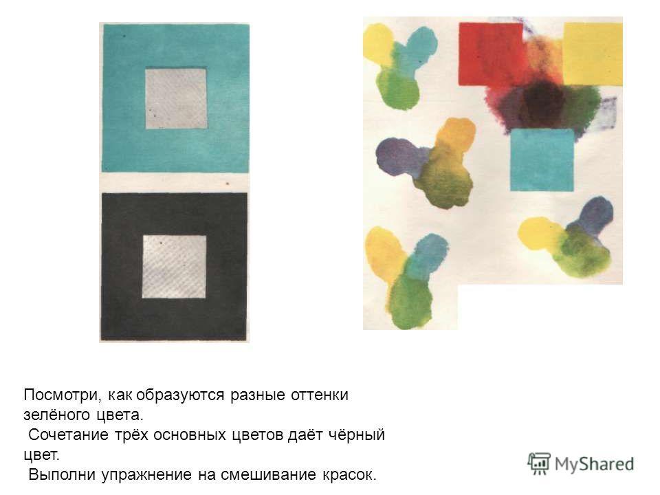 Посмотри, как образуются разные оттенки зелёного цвета. Сочетание трёх основных цветов даёт чёрный цвет. Выполни упражнение на смешивание красок.
