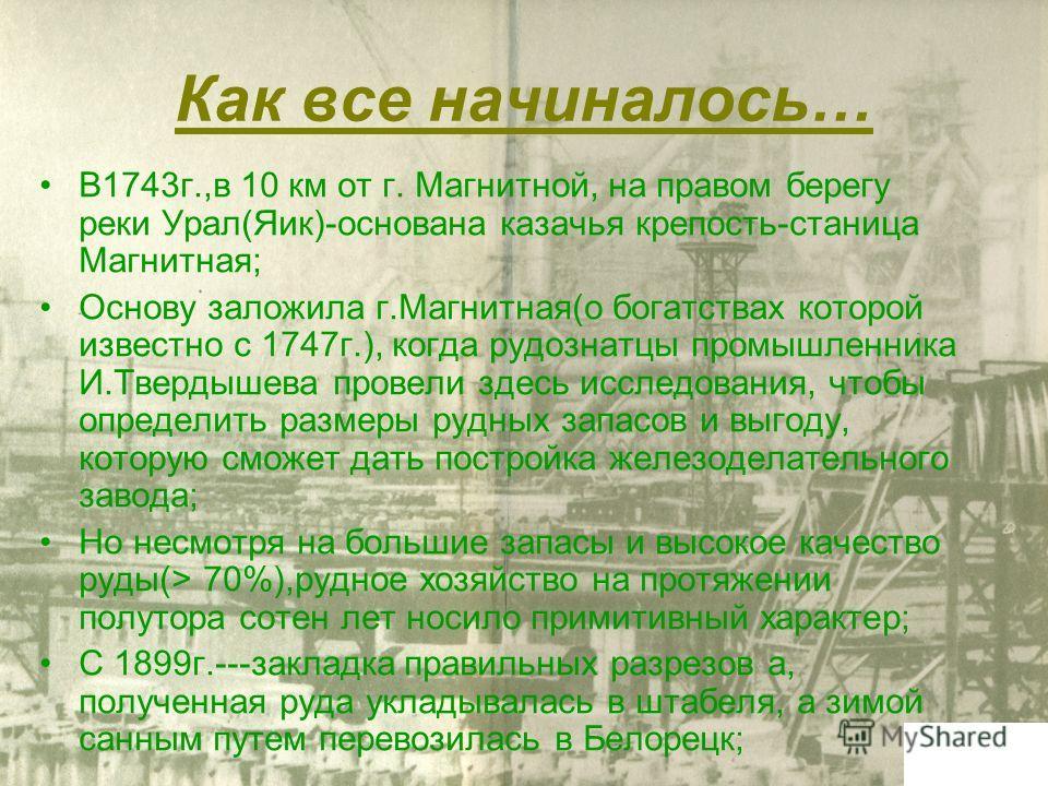 Как все начиналось… В1743г.,в 10 км от г. Магнитной, на правом берегу реки Урал(Яик)-основана казачья крепость-станица Магнитная; Основу заложила г.Магнитная(о богатствах которой известно с 1747г.), когда рудознатцы промышленника И.Твердышева провели