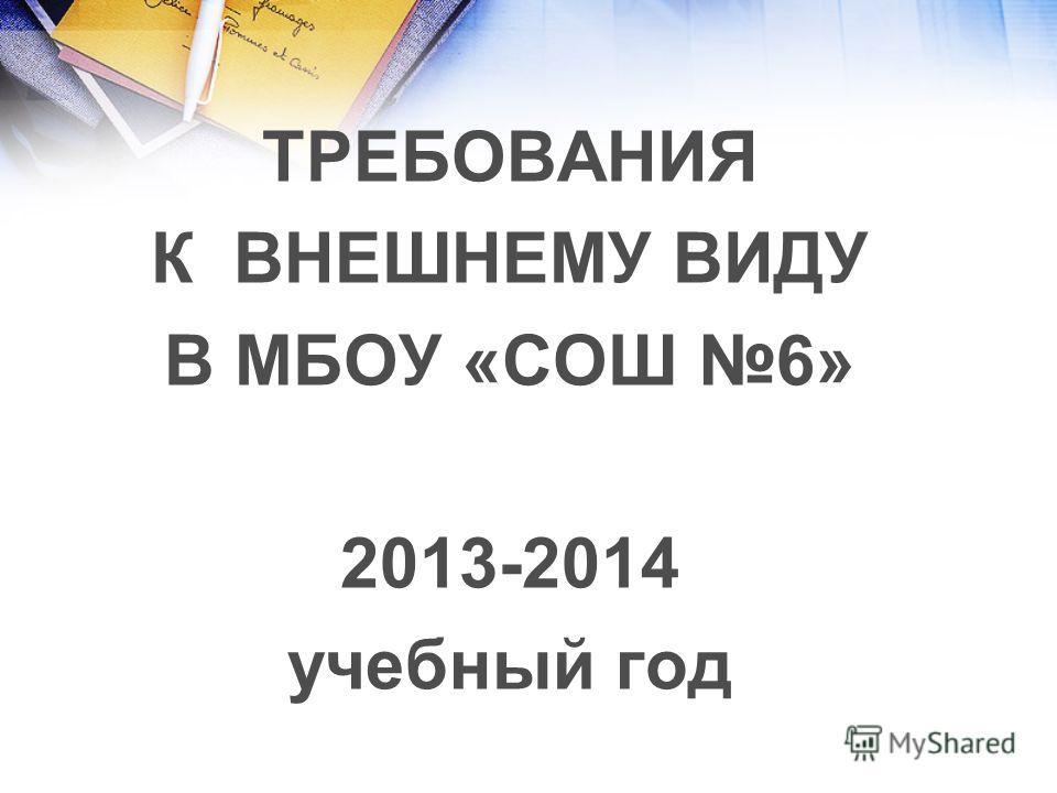 ТРЕБОВАНИЯ К ВНЕШНЕМУ ВИДУ В МБОУ «СОШ 6» 2013-2014 учебный год