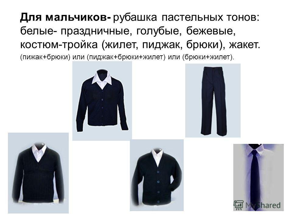 Для мальчиков- рубашка пастельных тонов: белые- праздничные, голубые, бежевые, костюм-тройка (жилет, пиджак, брюки), жакет. (пижак+брюки) или (пиджак+брюки+жилет) или (брюки+жилет).