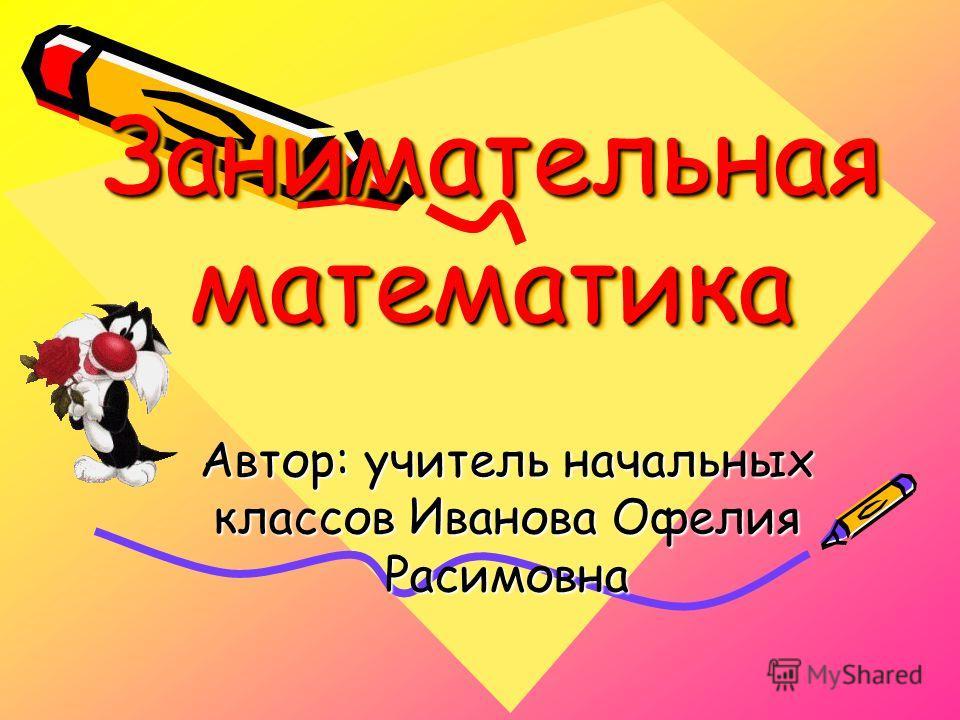 Занимательная математика Автор: учитель начальных классов Иванова Офелия Расимовна