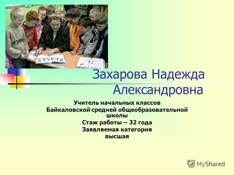 Захарова Надежда Александровна Учитель начальных классов Байкаловской средней общеобразовательной школы Стаж работы – 32 года Заявляемая категория высшая