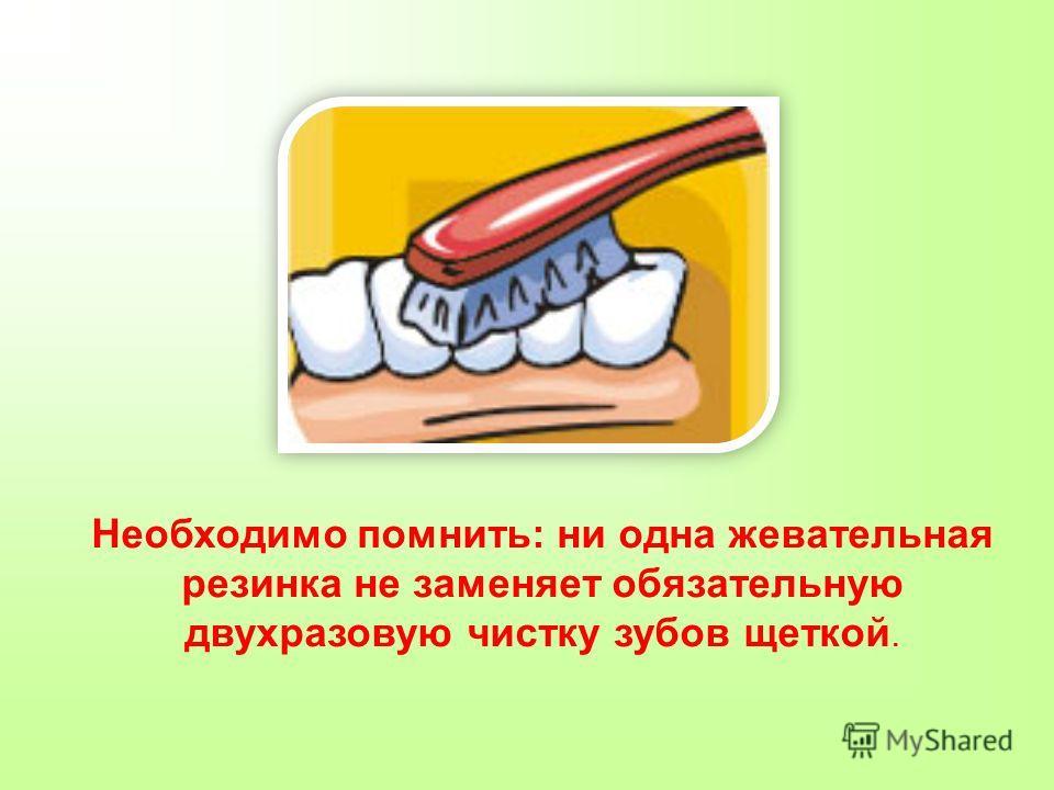 Необходимо помнить: ни одна жевательная резинка не заменяет обязательную двухразовую чистку зубов щеткой.