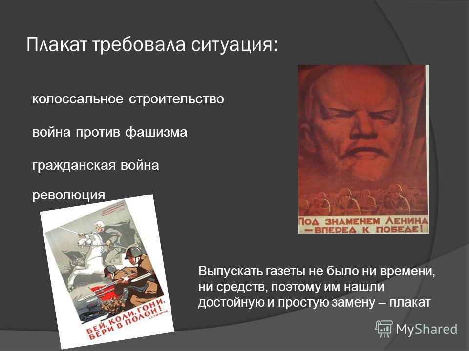 Плакат требовала ситуация: гражданская война колоссальное строительство война против фашизма революция Выпускать газеты не было ни времени, ни средств, поэтому им нашли достойную и простую замену – плакат