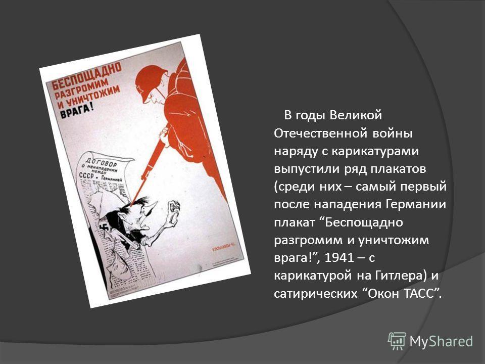 В годы Великой Отечественной войны наряду с карикатурами выпустили ряд плакатов (среди них – самый первый после нападения Германии плакат Беспощадно разгромим и уничтожим врага!, 1941 – с карикатурой на Гитлера) и сатирических Окон ТАСС.