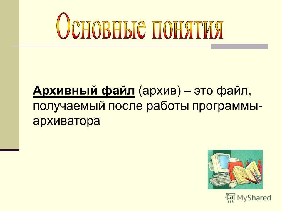 Архивный файл (архив) – это файл, получаемый после работы программы- архиватора