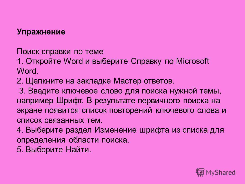 Упражнение Поиск справки по теме 1. Откройте Word и выберите Справку по Microsoft Word. 2. Щелкните на закладке Мастер ответов. 3. Введите ключевое слово для поиска нужной темы, например Шрифт. В результате первичного поиска на экране появится список