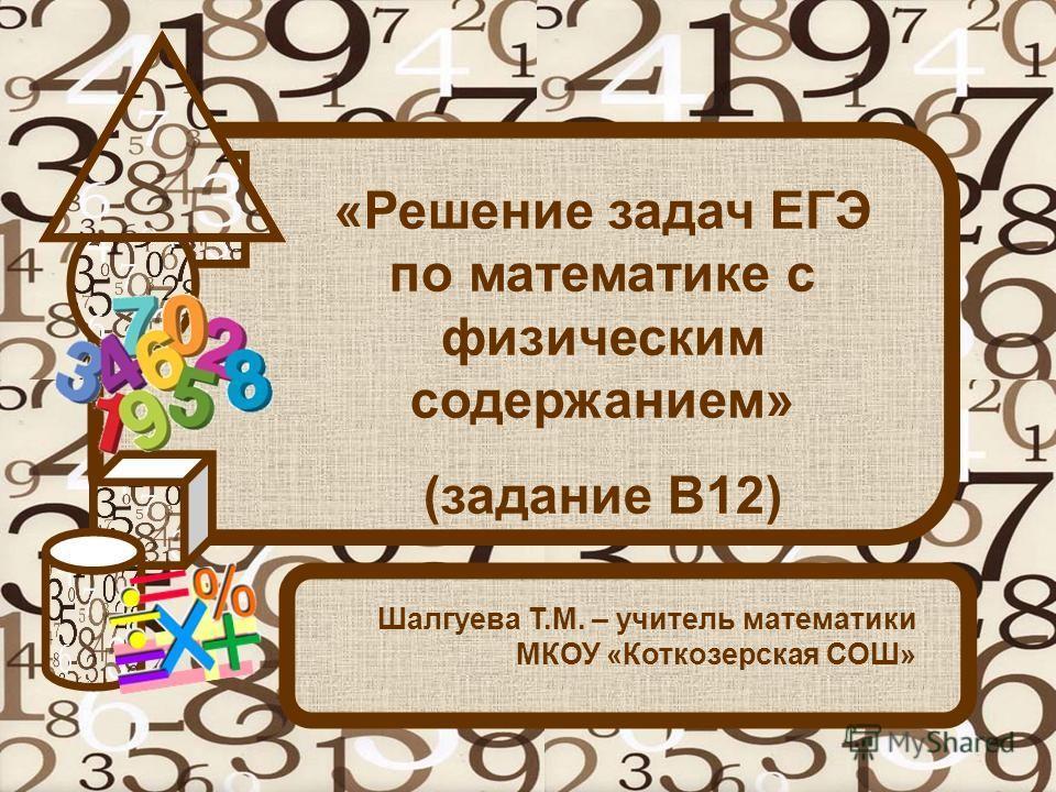 «Решение задач ЕГЭ по математике с физическим содержанием» (задание В12) Шалгуева Т.М. – учитель математики МКОУ «Коткозерская СОШ»