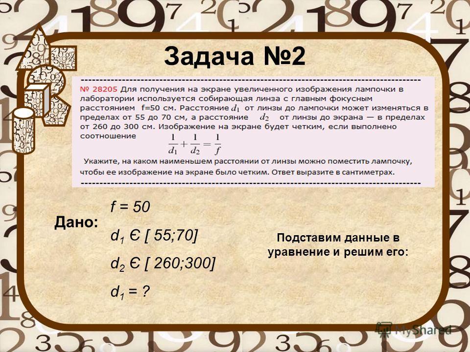 Задача 2 Дано: f = 50 d 1 Є [ 55;70] d 2 Є [ 260;300] d 1 = ? Подставим данные в уравнение и решим его: