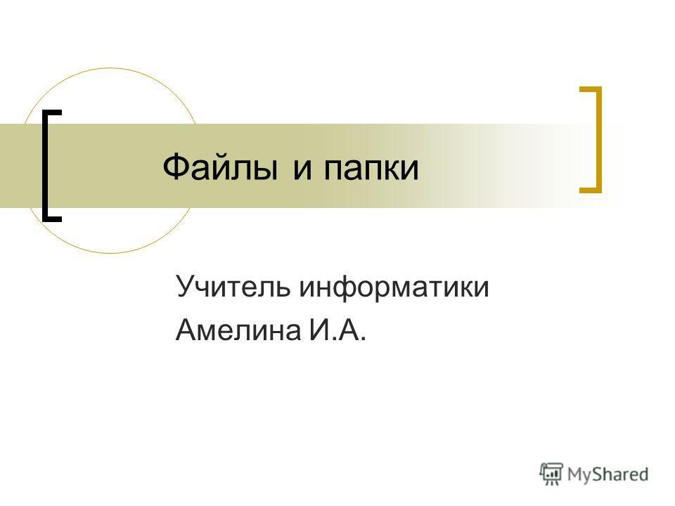 Файлы и папки Учитель информатики Амелина И.А.