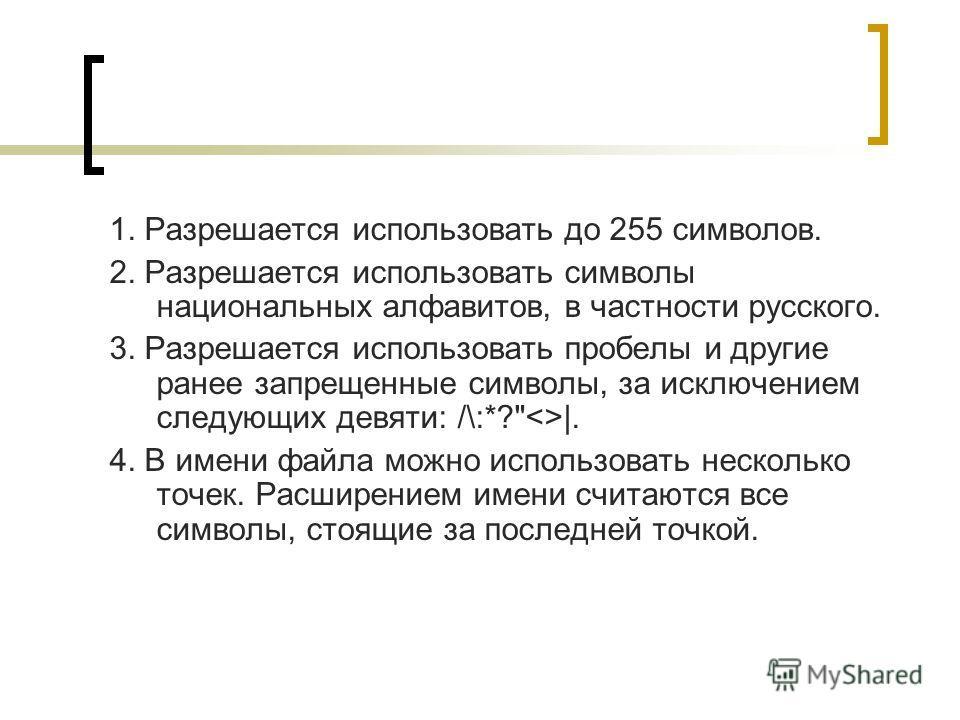 1. Разрешается использовать до 255 символов. 2. Разрешается использовать символы национальных алфавитов, в частности русского. 3. Разрешается использовать пробелы и другие ранее запрещенные символы, за исключением следующих девяти: /\:*?