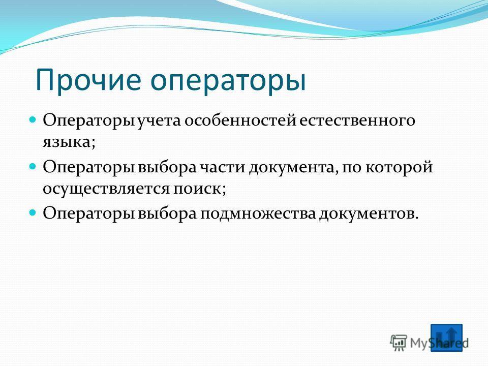 Прочие операторы Операторы учета особенностей естественного языка; Операторы выбора части документа, по которой осуществляется поиск; Операторы выбора подмножества документов.