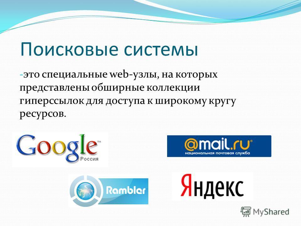 Поисковые системы - это специальные web-узлы, на которых представлены обширные коллекции гиперссылок для доступа к широкому кругу ресурсов.