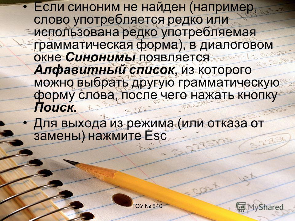 ГОУ 840 Если синоним не найден (например, слово употребляется редко или использована редко употребляемая грамматическая форма), в диалоговом окне Синонимы появляется Алфавитный список, из которого можно выбрать другую грамматическую форму слова, посл