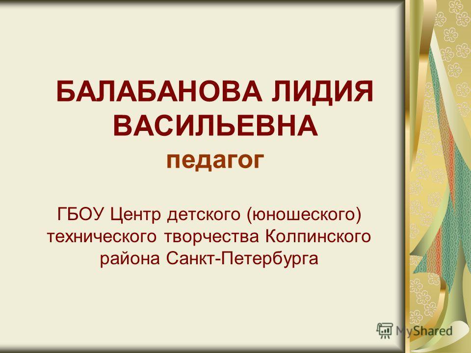 БАЛАБАНОВА ЛИДИЯ ВАСИЛЬЕВНА педагог ГБОУ Центр детского (юношеского) технического творчества Колпинского района Санкт-Петербурга