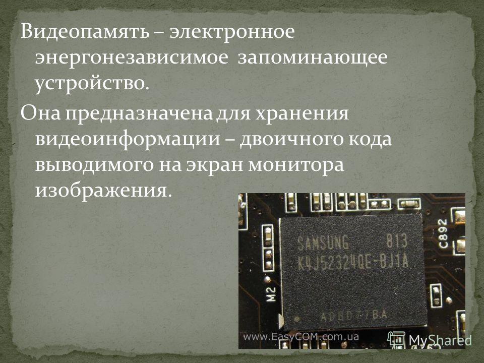 Видеопамять – электронное энергонезависимое запоминающее устройство. Она предназначена для хранения видеоинформации – двоичного кода выводимого на экран монитора изображения.
