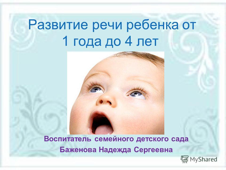 Развитие речи ребенка от 1 года до 4 лет Воспитатель семейного детского сада Баженова Надежда Сергеевна