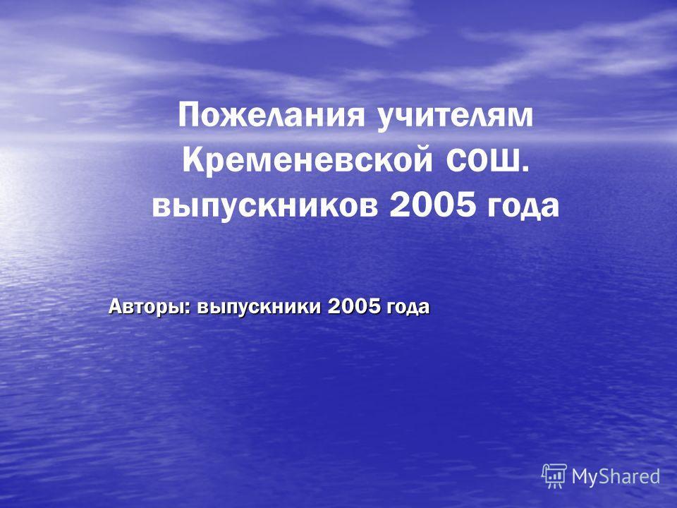 Пожелания учителям Кременевской СОШ. выпускников 2005 года Авторы: выпускники 2005 года