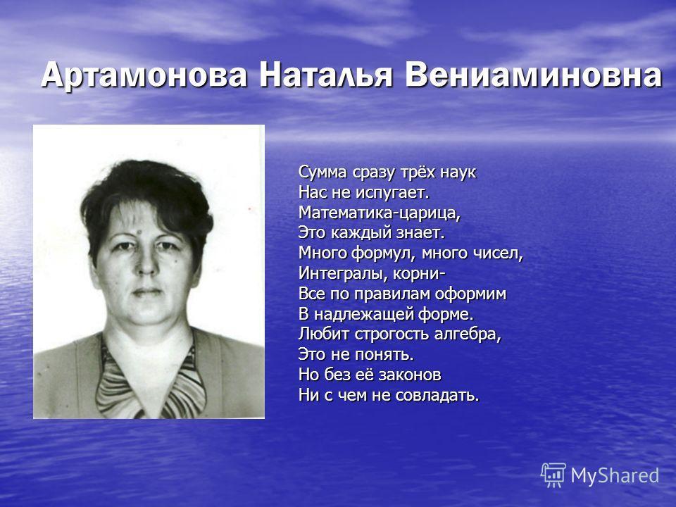 Артамонова Наталья Вениаминовна Сумма сразу трёх наук Нас не испугает. Математика-царица, Это каждый знает. Много формул, много чисел, Интегралы, корни- Все по правилам оформим В надлежащей форме. Любит строгость алгебра, Это не понять. Но без её зак
