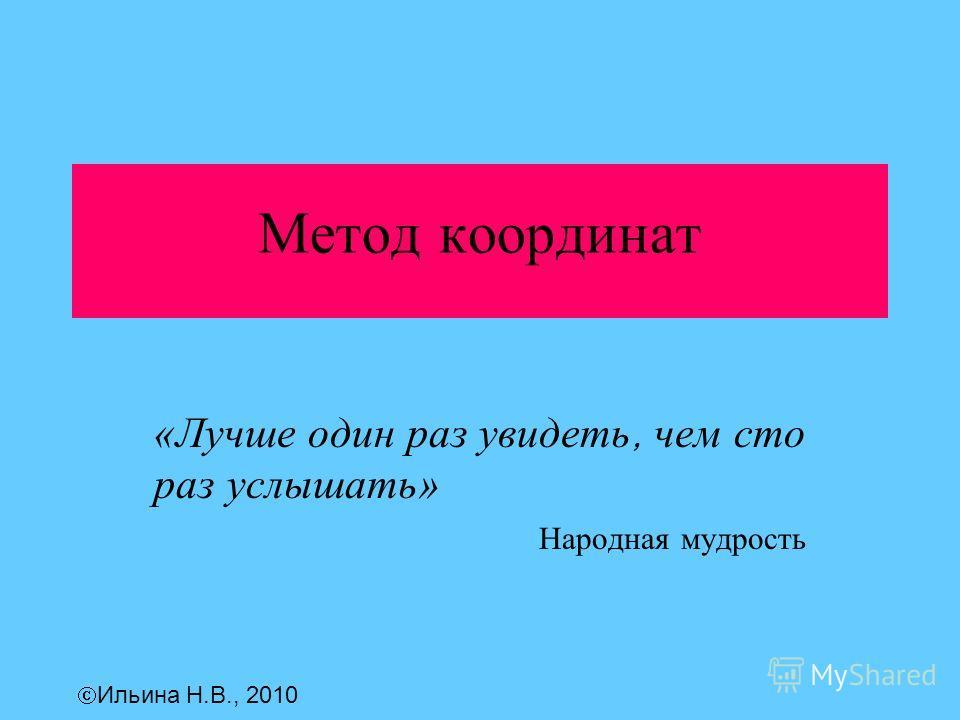 Метод координат «Лучше один раз увидеть, чем сто раз услышать» Народная мудрость Ильина Н.В., 2010