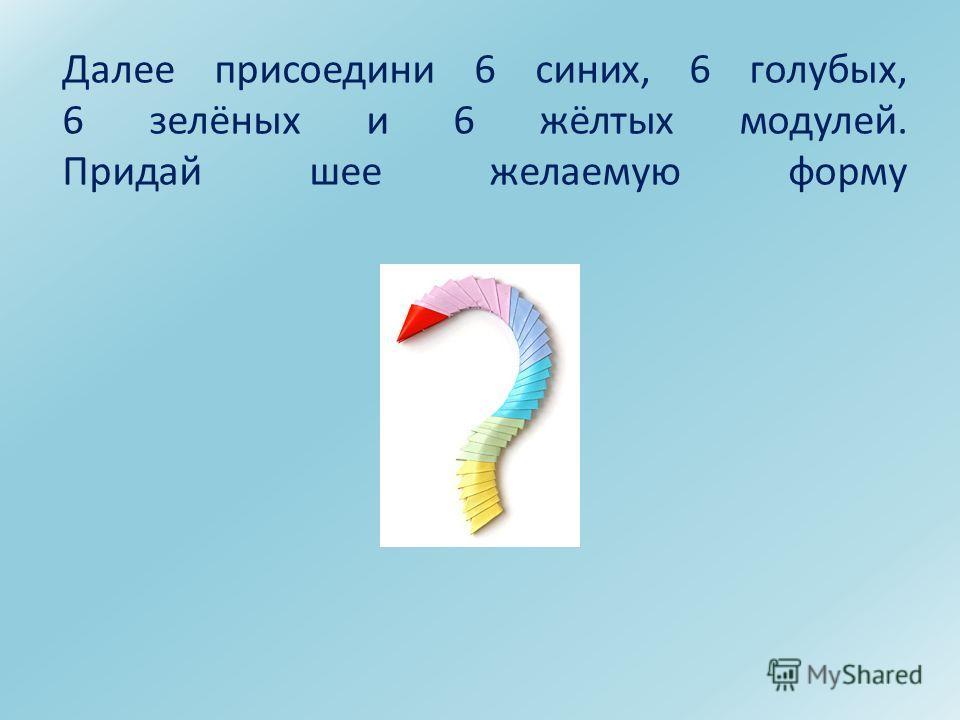 Далее присоедини 6 синих, 6 голубых, 6 зелёных и 6 жёлтых модулей. Придай шее желаемую форму