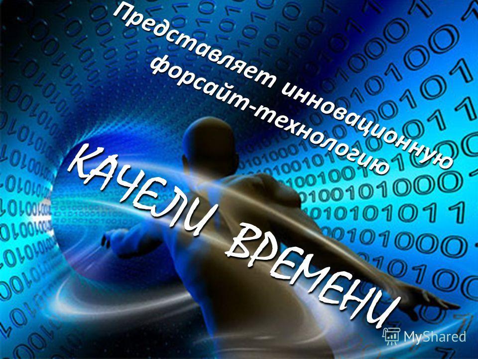 Представляет инновационную форсайт-технологию КАЧЕЛИ ВРЕМЕНИ