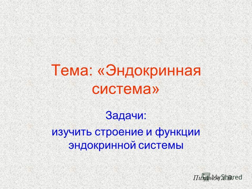 Задачи: изучить строение и функции эндокринной системы Тема: «Эндокринная система» Пименов А.В.