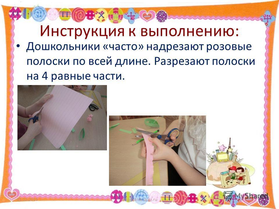 Инструкция к выполнению: Дошкольники «часто» надрезают розовые полоски по всей длине. Разрезают полоски на 4 равные части. 01.12.2013http://aida.ucoz.ru8