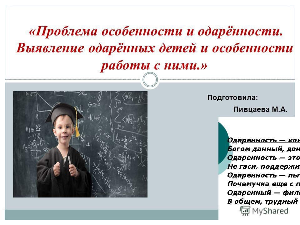 «Проблема особенности и одарённости. Выявление одарённых детей и особенности работы с ними.» Пивцаева М.А. Подготовила: