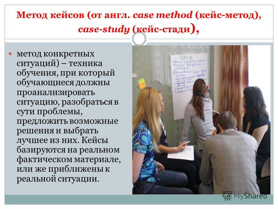 Метод кейсов (от англ. сase method (кейс-метод), case-study (кейс-стади ), метод конкретных ситуаций) – техника обучения, при который обучающиеся должны проанализировать ситуацию, разобраться в сути проблемы, предложить возможные решения и выбрать лу