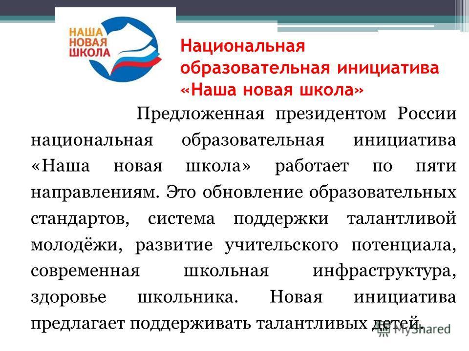 Национальная образовательная инициатива «Наша новая школа» Предложенная президентом России национальная образовательная инициатива «Наша новая школа» работает по пяти направлениям. Это обновление образовательных стандартов, система поддержки талантли