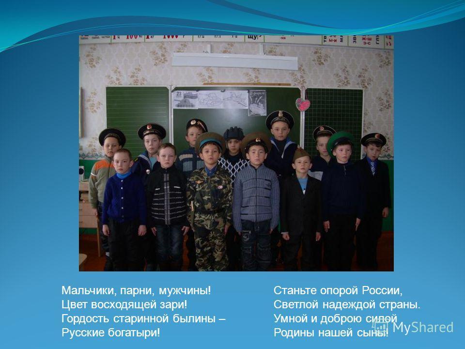 Мальчики, парни, мужчины! Цвет восходящей зари! Гордость старинной былины – Русские богатыри! Станьте опорой России, Светлой надеждой страны. Умной и доброю силой Родины нашей сыны!