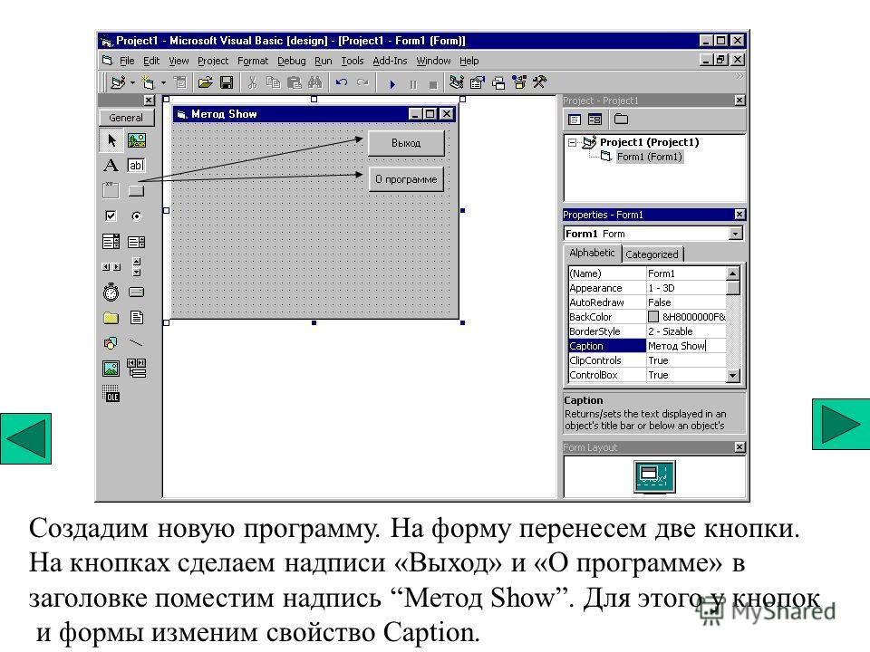 Создадим новую программу. На форму перенесем две кнопки. На кнопках сделаем надписи «Выход» и «О программе» в заголовке поместим надпись Метод Show. Для этого у кнопок и формы изменим свойство Caption.