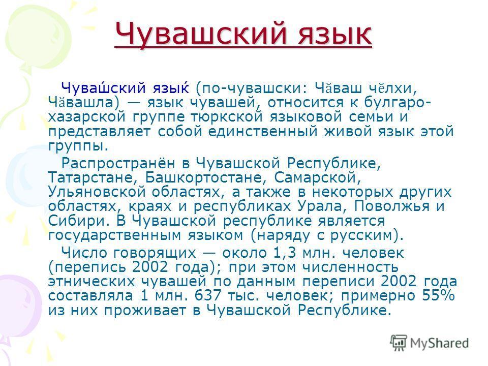 Чувашский язык Чува́шский язы́к (по-чувашски: Ч ӑ ваш ч ӗ лхи, Ч ӑ вашла) язык чувашей, относится к булгаро- хазарской группе тюркской языковой семьи и представляет собой единственный живой язык этой группы. Распространён в Чувашской Республике, Тата