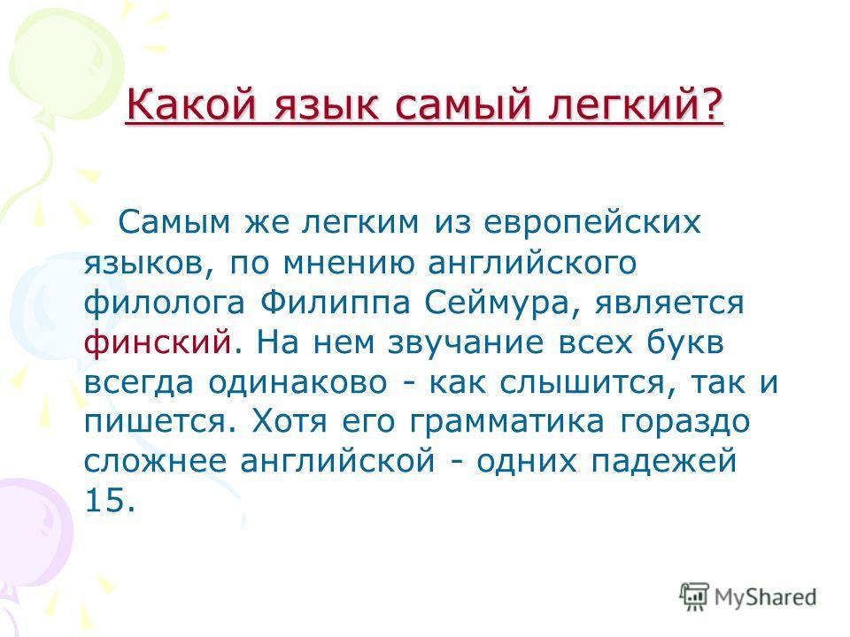 Какой язык самый легкий? Самым же легким из европейских языков, по мнению английского филолога Филиппа Сеймура, является финский. На нем звучание всех букв всегда одинаково - как слышится, так и пишется. Хотя его грамматика гораздо сложнее английской