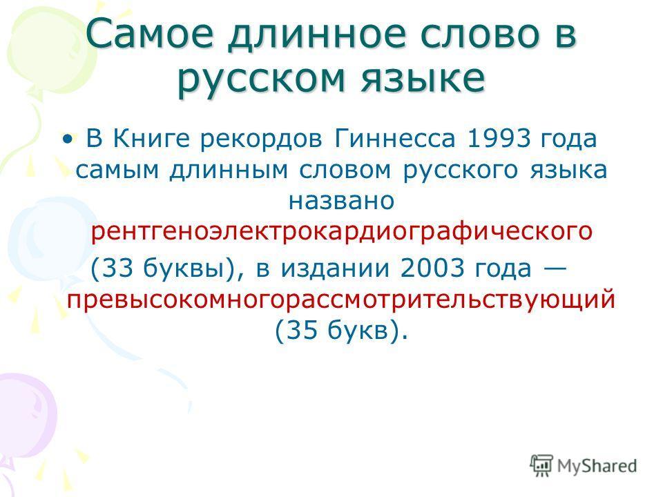 Самое длинное слово в русском языке В Книге рекордов Гиннесса 1993 года самым длинным словом русского языка названо рентгеноэлектрокардиографического (33 буквы), в издании 2003 года превысокомногорассмотрительствующий (35 букв).