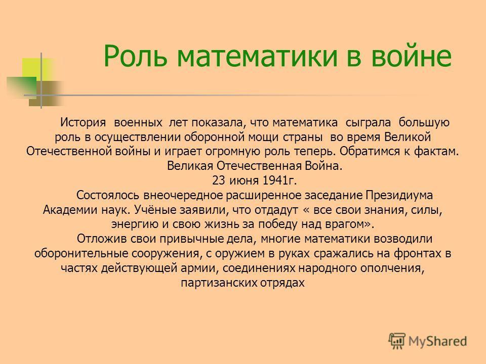 Роль математики в войне История военных лет показала, что математика сыграла большую роль в осуществлении оборонной мощи страны во время Великой Отечественной войны и играет огромную роль теперь. Обратимся к фактам. Великая Отечественная Война. 23 ию