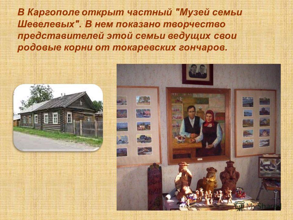 В Каргополе открыт частный Музей семьи Шевелевых. В нем показано творчество представителей этой семьи ведущих свои родовые корни от токаревских гончаров.