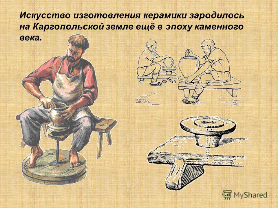 Искусство изготовления керамики зародилось на Каргопольской земле ещё в эпоху каменного века.
