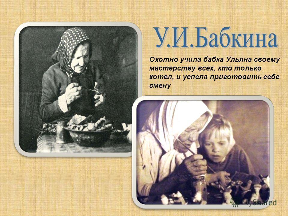 Охотно учила бабка Ульяна своему мастерству всех, кто только хотел, и успела приготовить себе смену