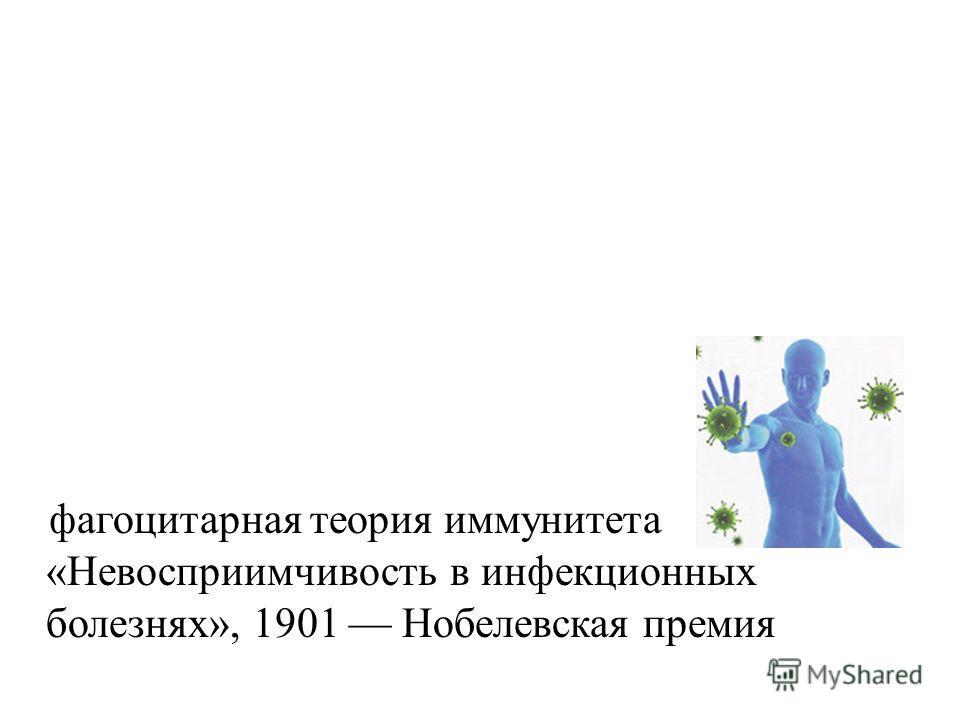 фагоцитарная теория иммунитета «Невосприимчивость в инфекционных болезнях», 1901 Нобелевская премия