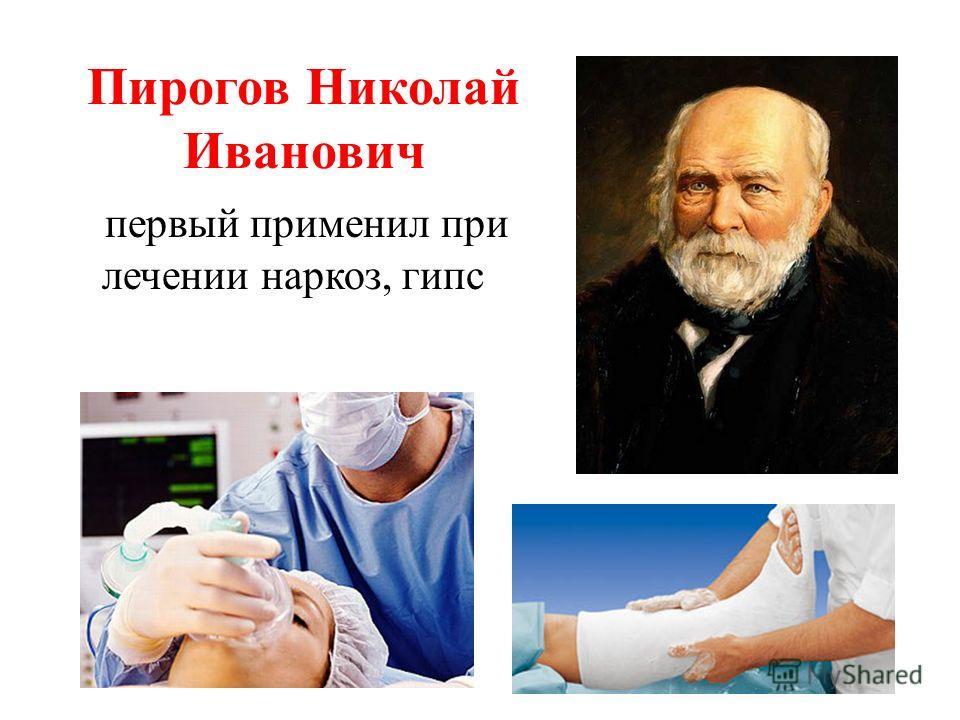 Пирогов Николай Иванович первый применил при лечении наркоз, гипс