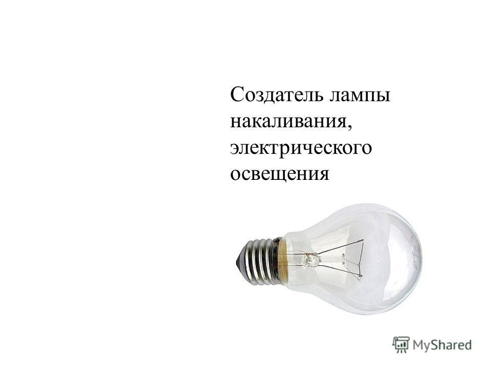 Создатель лампы накаливания, электрического освещения