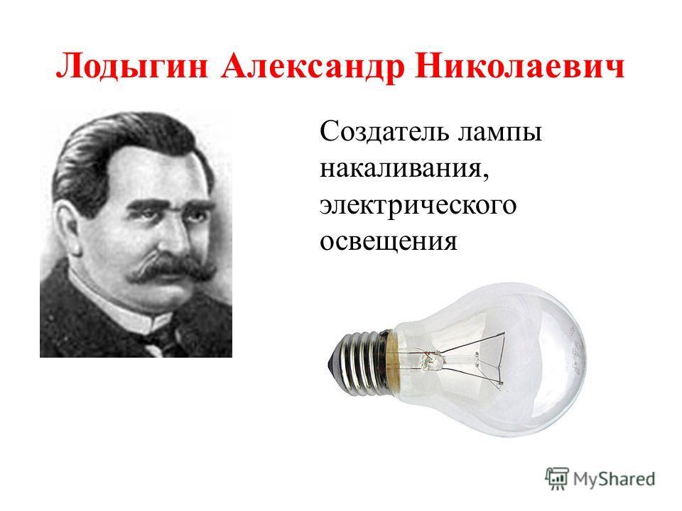 Лодыгин Александр Николаевич Создатель лампы накаливания, электрического освещения